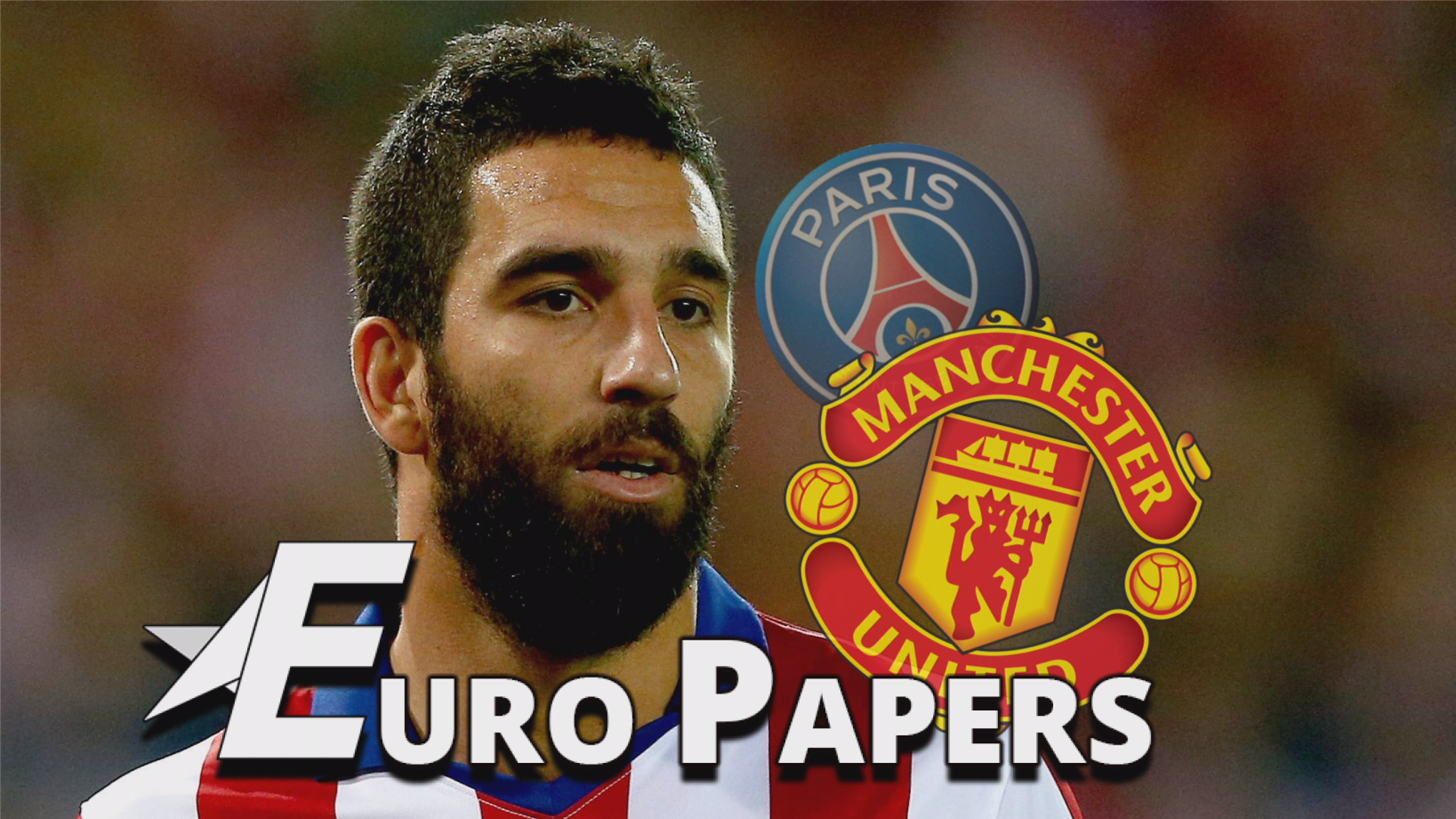 Man United offer 'blows away' PSG bid for Arda Turan - Euro Papers