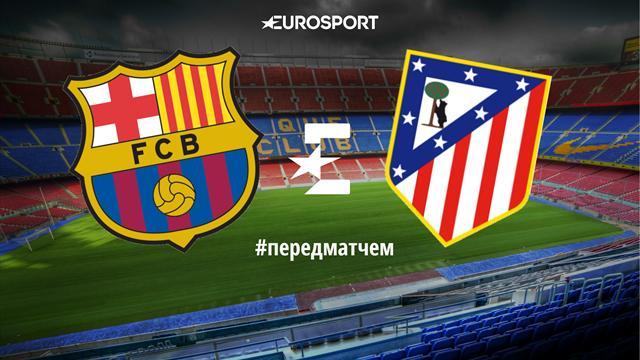 «Барселона» – «Атлетико»: перед матчем