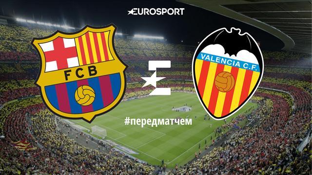 «Барселона» – «Валенсия»: перед матчем