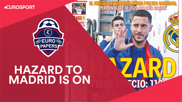 Euro Papers: Hazard to force €112m Real Madrid transfer
