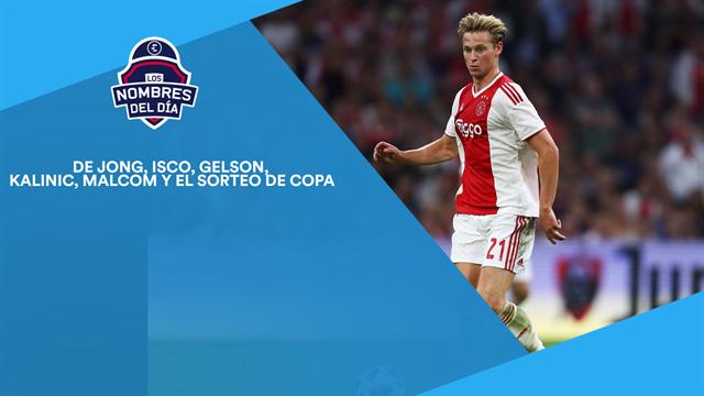 De Jong, Isco, Gelson Martins, Kalinic, Malcom y el sorteo de Copa, los nombres del día