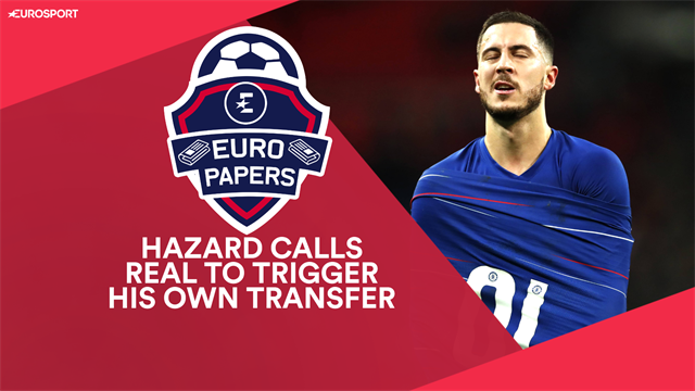 Euro Papers: Hazard calls Real Madrid himself to force through transfer from Chelsea