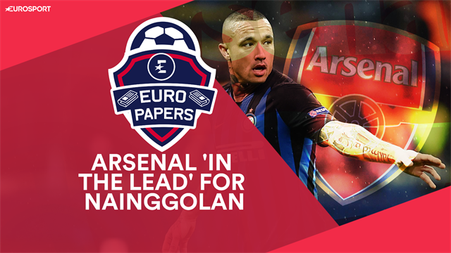 Euro Papers: Arsenal to beat Chelsea, Spurs and United in race to sign Nainggolan