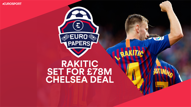 Euro Papers: Rakitic set for £78m Chelsea summer deal