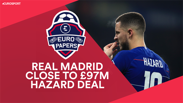Euro Papers: Real Madrid close to £97m Hazard deal