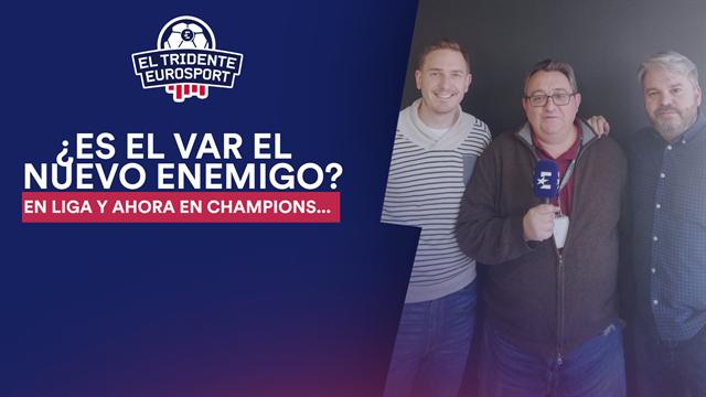 El Tridente Eurosport: ¿Es el VAR el nuevo enemigo?
