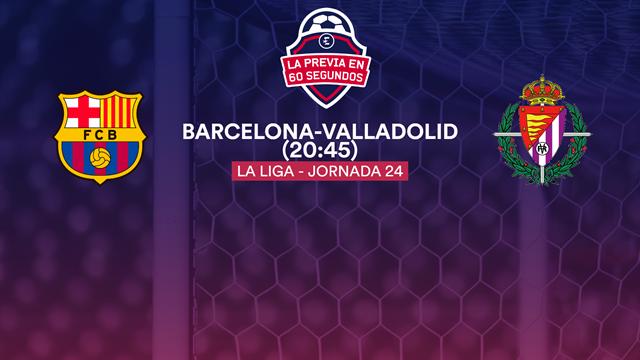 """La previa en 60"""" del Barcelona-Valladolid: Prohibido fallar antes de la Champions (16:15)"""