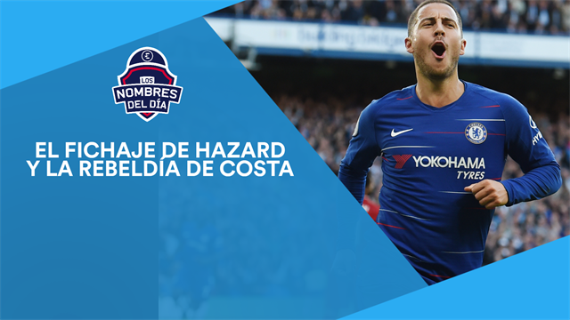 El inminente fichaje de Hazard y la rebeldía de Costa, los nombres del día