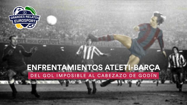 Grandes relatos Eurosport: Atleti-Barça, un duelo con mucha historia